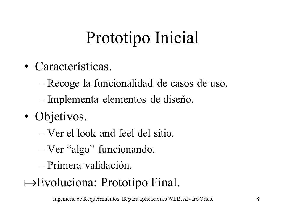Ingeniería de Requerimientos. IR para aplicaciones WEB. Alvaro Ortas. 9 Prototipo Inicial Características. –Recoge la funcionalidad de casos de uso. –
