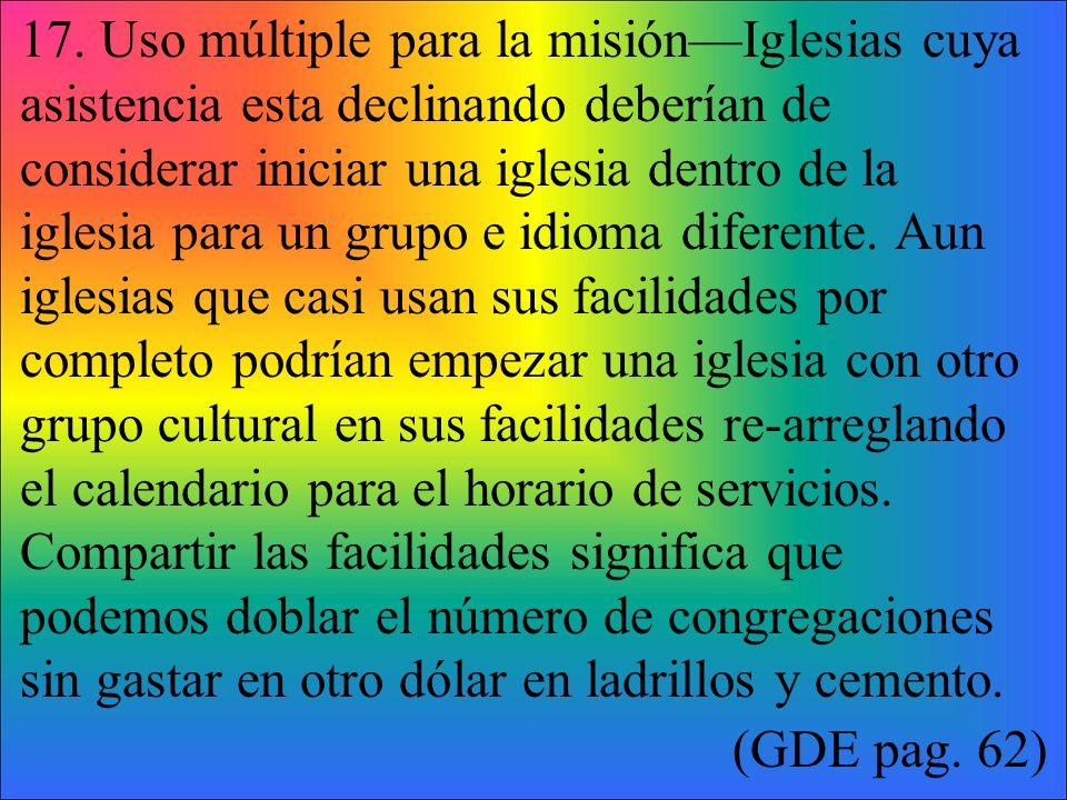 17. Uso múltiple para la misiónIglesias cuya asistencia esta declinando deberían de considerar iniciar una iglesia dentro de la iglesia para un grupo