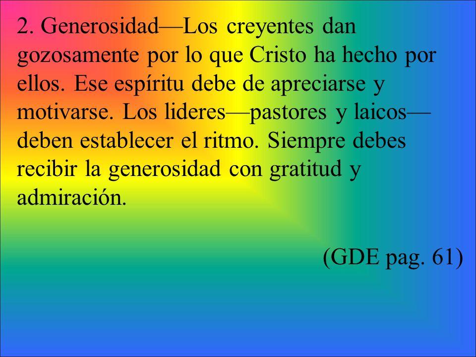 2. GenerosidadLos creyentes dan gozosamente por lo que Cristo ha hecho por ellos. Ese espíritu debe de apreciarse y motivarse. Los liderespastores y l
