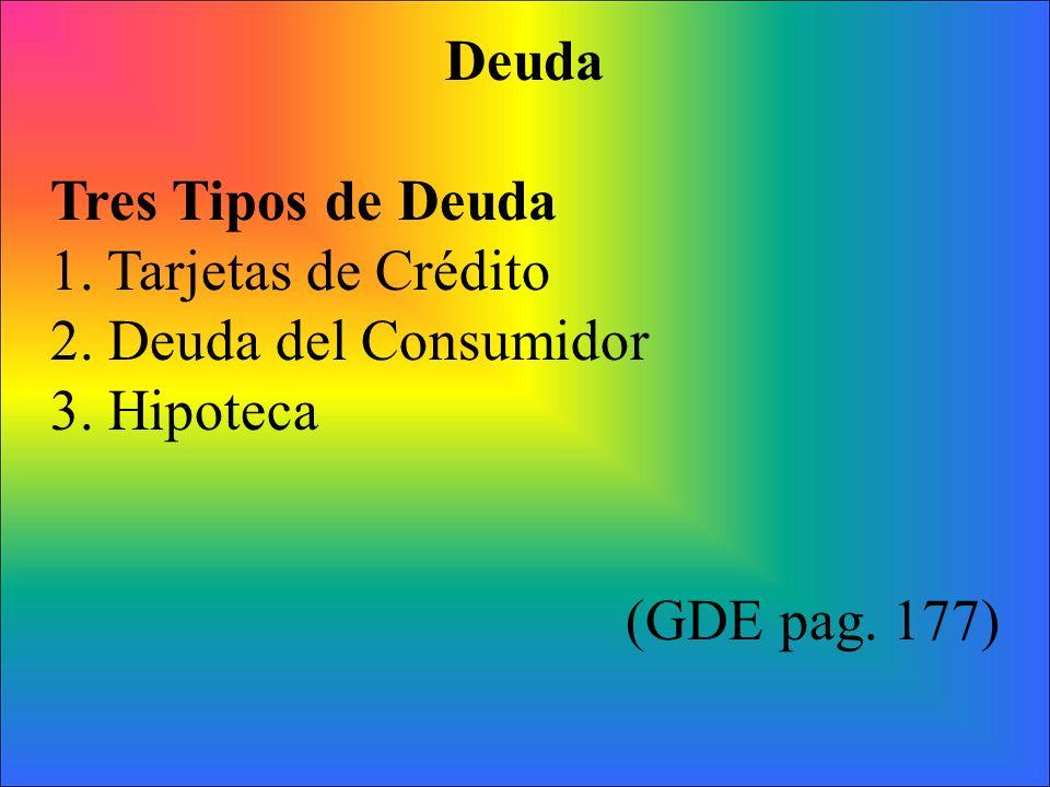 Deuda Tres Tipos de Deuda 1. Tarjetas de Crédito 2. Deuda del Consumidor 3. Hipoteca (GDE pag. 177)