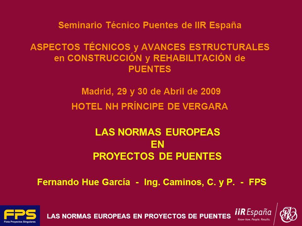 LAS NORMAS EUROPEAS EN PROYECTOS DE PUENTES Seminario Técnico Puentes de IIR España ASPECTOS TÉCNICOS y AVANCES ESTRUCTURALES en CONSTRUCCIÓN y REHABI