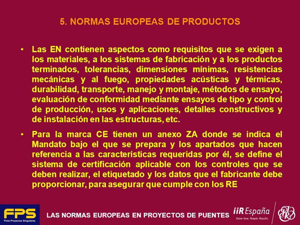 LAS NORMAS EUROPEAS EN PROYECTOS DE PUENTES 5. NORMAS EUROPEAS DE PRODUCTOS Las EN contienen aspectos como requisitos que se exigen a los materiales,