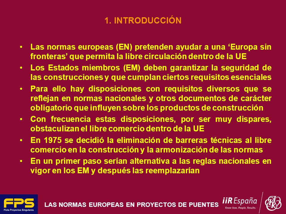 LAS NORMAS EUROPEAS EN PROYECTOS DE PUENTES 1. INTRODUCCIÓN Las normas europeas (EN) pretenden ayudar a una Europa sin fronteras que permita la libre