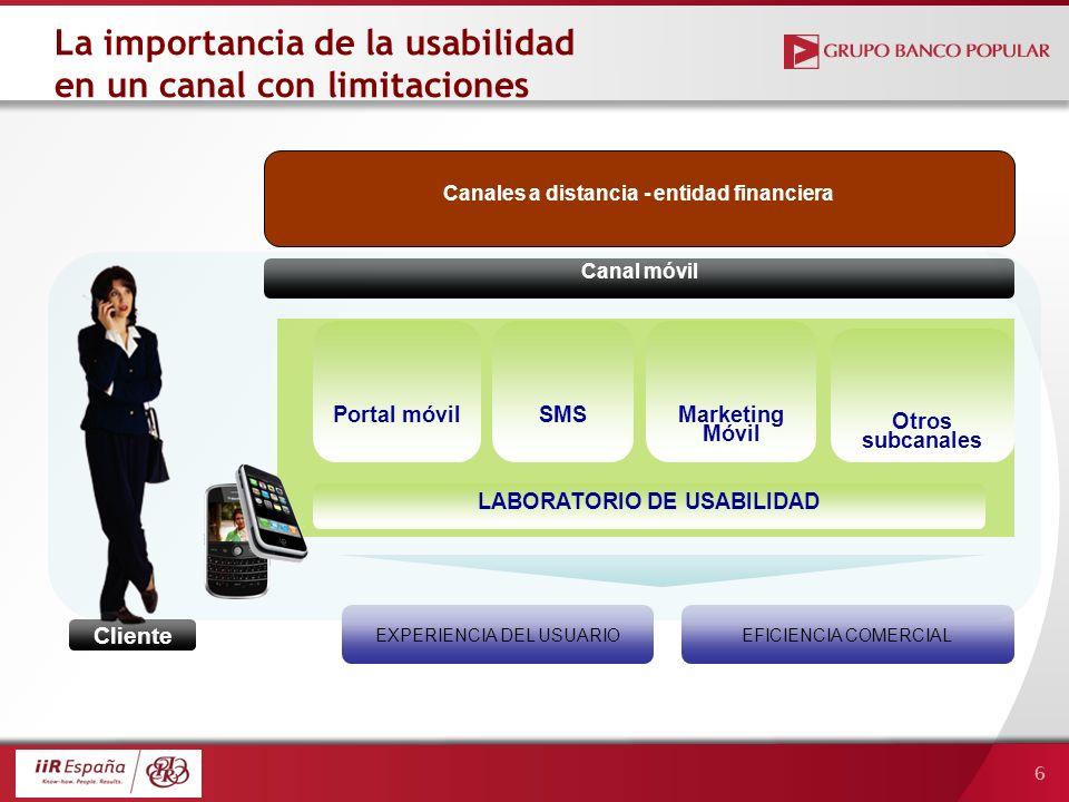 6 La importancia de la usabilidad en un canal con limitaciones Cliente Marketing Móvil Portal móvilSMS Canal móvil EXPERIENCIA DEL USUARIOEFICIENCIA COMERCIAL Otros subcanales Canales a distancia - entidad financiera LABORATORIO DE USABILIDAD