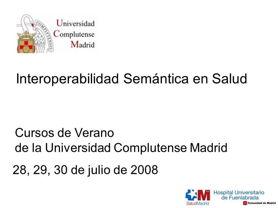 Cursos de Verano de la Universidad Complutense Madrid Interoperabilidad Semántica en Salud 28, 29, 30 de julio de 2008