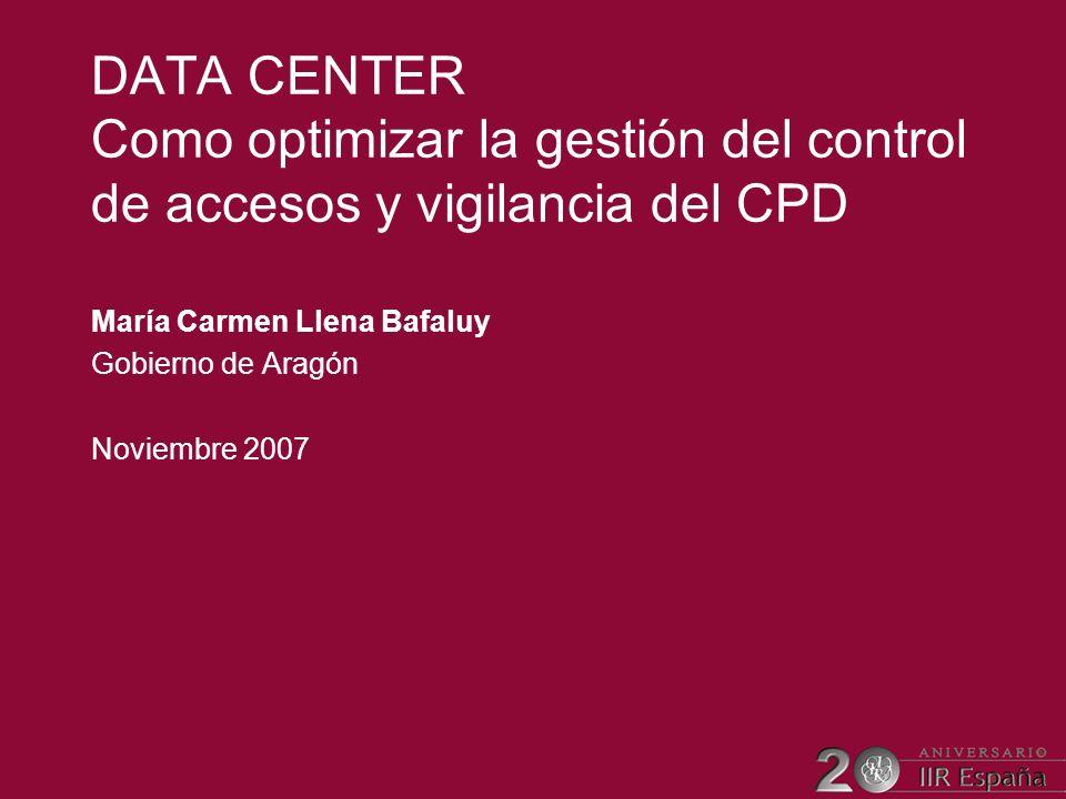 DATA CENTER Como optimizar la gestión del control de accesos y vigilancia del CPD María Carmen Llena Bafaluy Gobierno de Aragón Noviembre 2007
