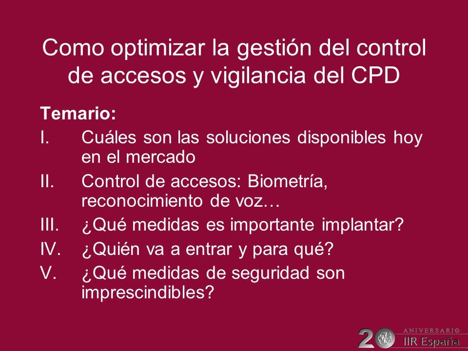 Como optimizar la gestión del control de accesos y vigilancia del CPD Temario: I.Cuáles son las soluciones disponibles hoy en el mercado II.Control de