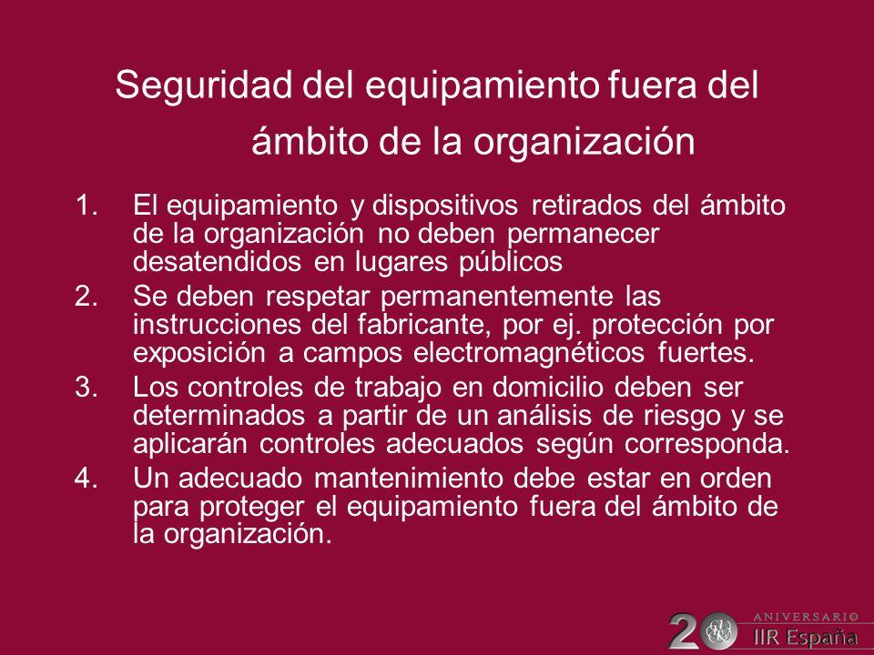 Seguridad del equipamiento fuera del ámbito de la organización 1.El equipamiento y dispositivos retirados del ámbito de la organización no deben perma