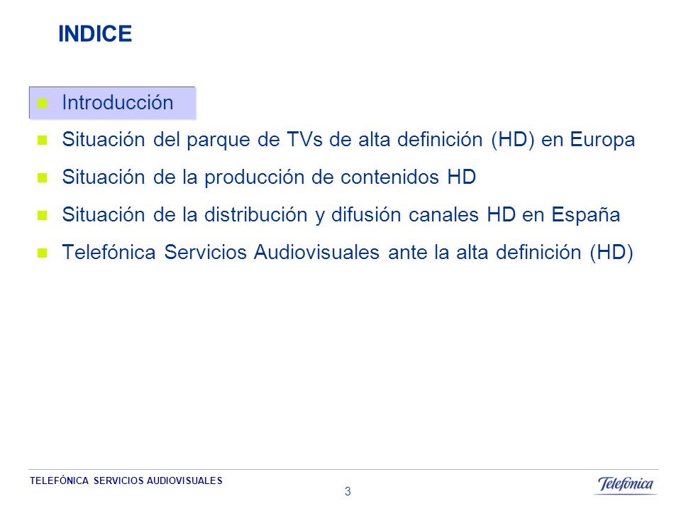 TELEFÓNICA SERVICIOS AUDIOVISUALES 3 INDICE Introducción Situación del parque de TVs de alta definición (HD) en Europa Situación de la producción de contenidos HD Situación de la distribución y difusión canales HD en España Telefónica Servicios Audiovisuales ante la alta definición (HD)