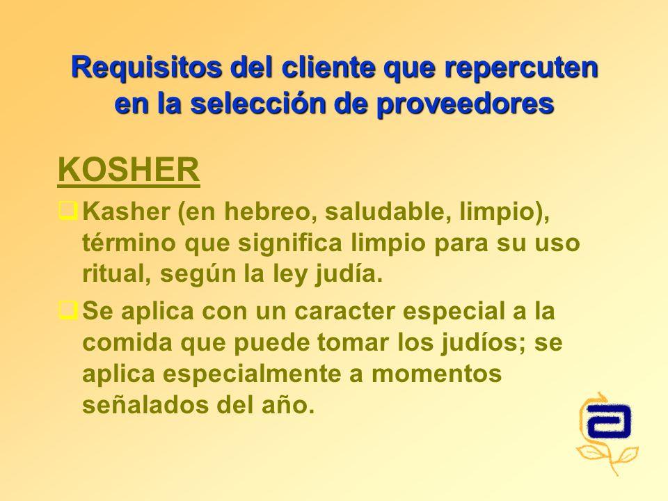 Requisitos del cliente que repercuten en la selección de proveedores KOSHER Kasher (en hebreo, saludable, limpio), término que significa limpio para su uso ritual, según la ley judía.