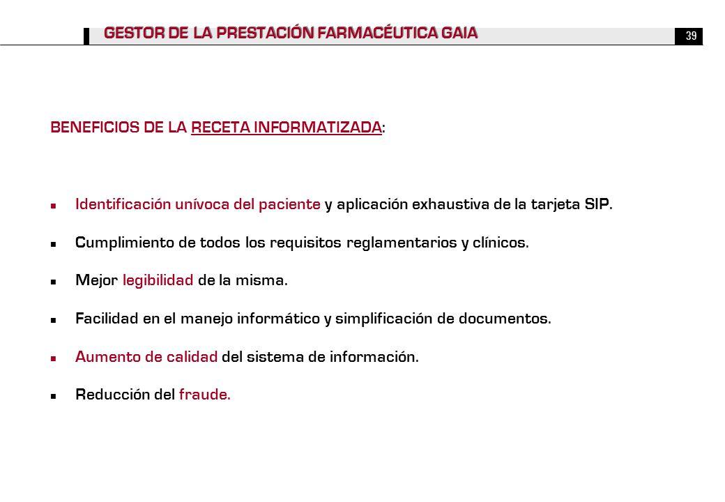 39 GESTOR DE LA PRESTACIÓN FARMACÉUTICA GAIA BENEFICIOS DE LA RECETA INFORMATIZADA: Identificación unívoca del paciente y aplicación exhaustiva de la