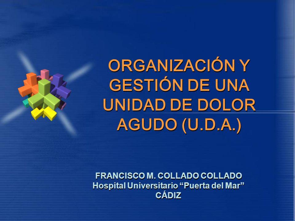 ORGANIZACIÓN Y GESTIÓN DE UNA UNIDAD DE DOLOR AGUDO (U.D.A.) ORGANIZACIÓN Y GESTIÓN DE UNA UNIDAD DE DOLOR AGUDO (U.D.A.) FRANCISCO M. COLLADO COLLADO