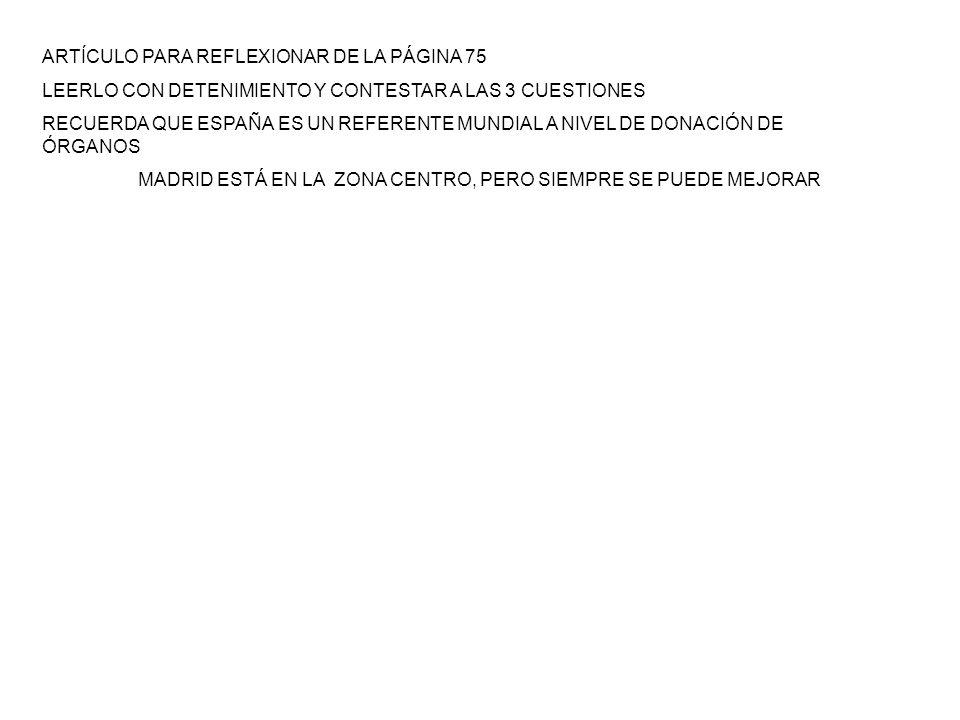 ARTÍCULO PARA REFLEXIONAR DE LA PÁGINA 75 LEERLO CON DETENIMIENTO Y CONTESTAR A LAS 3 CUESTIONES RECUERDA QUE ESPAÑA ES UN REFERENTE MUNDIAL A NIVEL DE DONACIÓN DE ÓRGANOS MADRID ESTÁ EN LA ZONA CENTRO, PERO SIEMPRE SE PUEDE MEJORAR