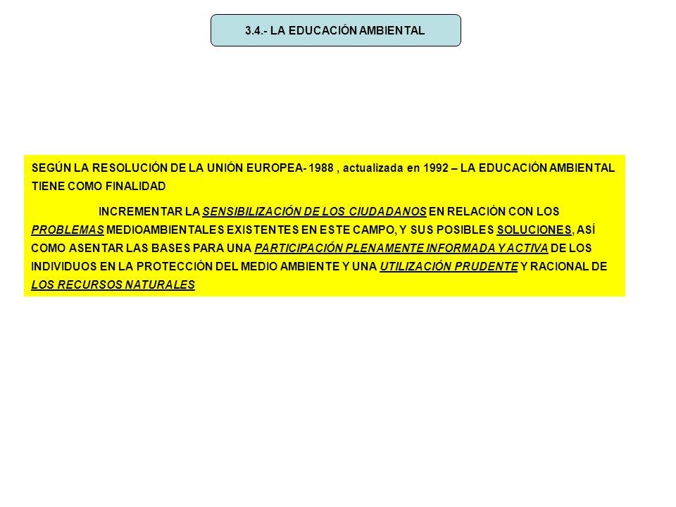 3.4.- LA EDUCACIÓN AMBIENTAL SEGÚN LA RESOLUCIÓN DE LA UNIÓN EUROPEA- 1988, actualizada en 1992 – LA EDUCACIÓN AMBIENTAL TIENE COMO FINALIDAD INCREMENTAR LA SENSIBILIZACIÓN DE LOS CIUDADANOS EN RELACIÓN CON LOS PROBLEMAS MEDIOAMBIENTALES EXISTENTES EN ESTE CAMPO, Y SUS POSIBLES SOLUCIONES, ASÍ COMO ASENTAR LAS BASES PARA UNA PARTICIPACIÓN PLENAMENTE INFORMADA Y ACTIVA DE LOS INDIVIDUOS EN LA PROTECCIÓN DEL MEDIO AMBIENTE Y UNA UTILIZACIÓN PRUDENTE Y RACIONAL DE LOS RECURSOS NATURALES