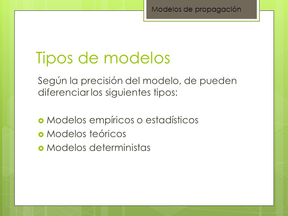 Tipos de modelos Según la precisión del modelo, de pueden diferenciar los siguientes tipos: Modelos empíricos o estadísticos Modelos teóricos Modelos