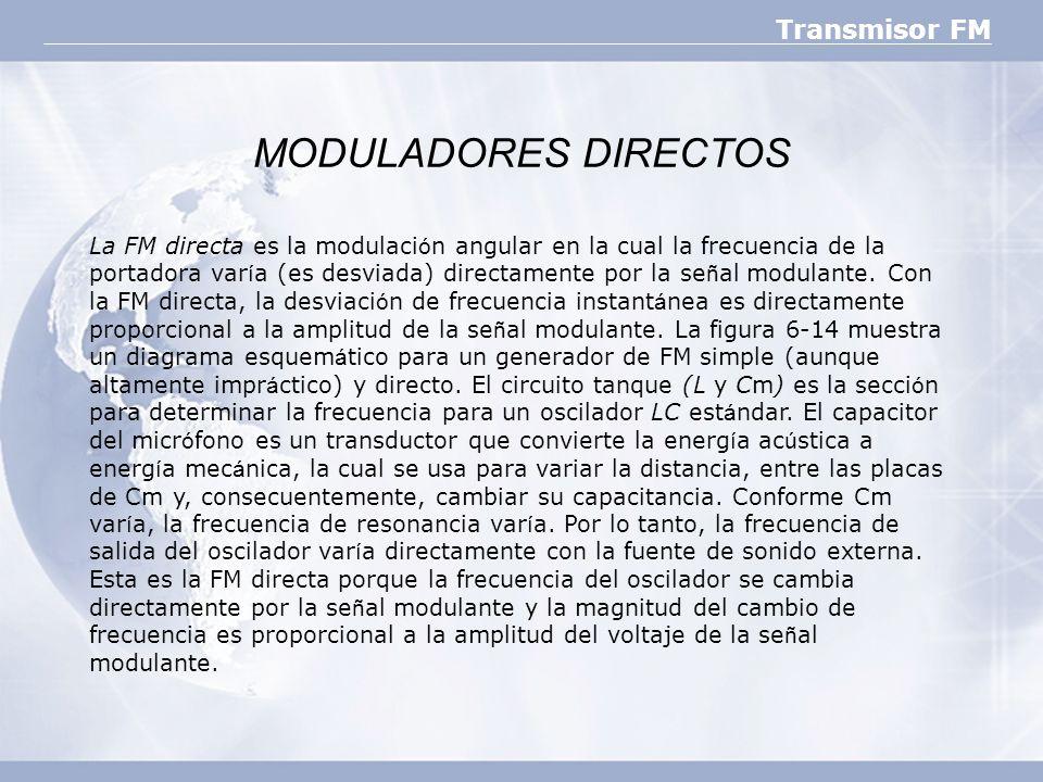 Transmisor FM MODULADORES DIRECTOS La FM directa es la modulaci ó n angular en la cual la frecuencia de la portadora var í a (es desviada) directament