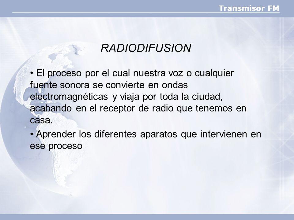 Transmisor FM RADIODIFUSION El proceso por el cual nuestra voz o cualquier fuente sonora se convierte en ondas electromagnéticas y viaja por toda la c