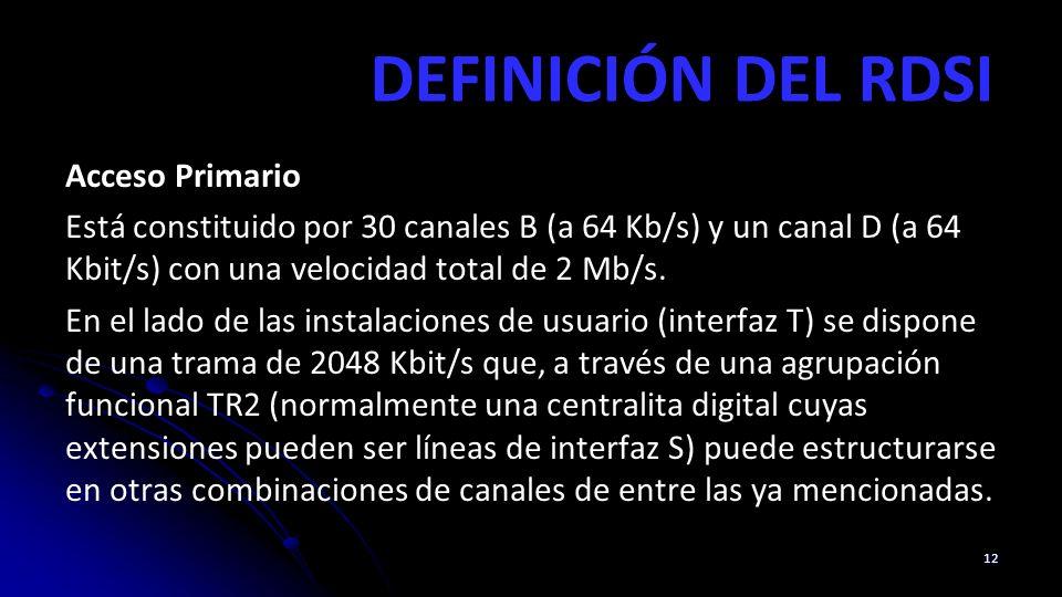 DEFINICIÓN DEL RDSI Acceso Primario Está constituido por 30 canales B (a 64 Kb/s) y un canal D (a 64 Kbit/s) con una velocidad total de 2 Mb/s. En el