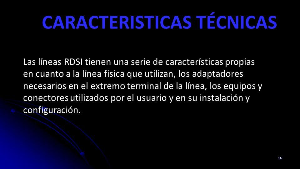 CARACTERISTICAS TÉCNICAS 16 Las líneas RDSI tienen una serie de características propias en cuanto a la línea física que utilizan, los adaptadores necesarios en el extremo terminal de la línea, los equipos y conectores utilizados por el usuario y en su instalación y configuración.