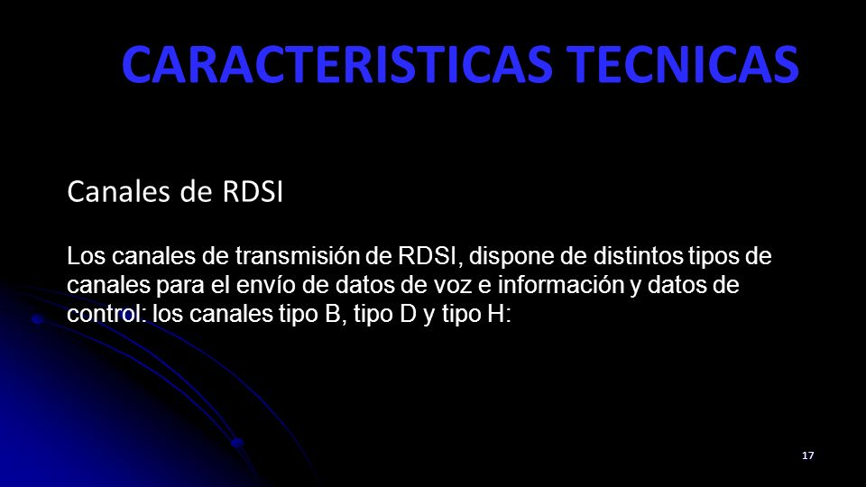 CARACTERISTICAS TECNICAS 17 Canales de RDSI Los canales de transmisión de RDSI, dispone de distintos tipos de canales para el envío de datos de voz e información y datos de control: los canales tipo B, tipo D y tipo H: