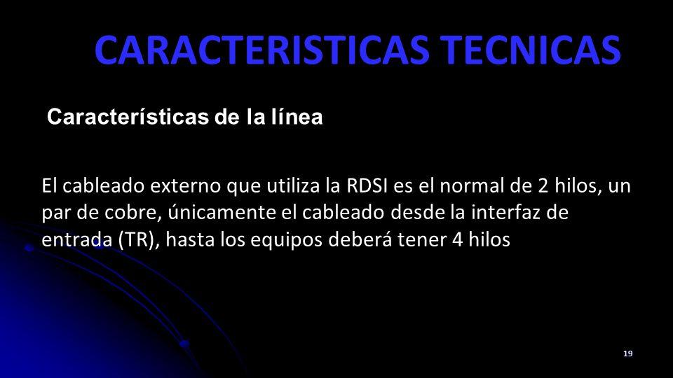 CARACTERISTICAS TECNICAS 19 Características de la línea El cableado externo que utiliza la RDSI es el normal de 2 hilos, un par de cobre, únicamente el cableado desde la interfaz de entrada (TR), hasta los equipos deberá tener 4 hilos