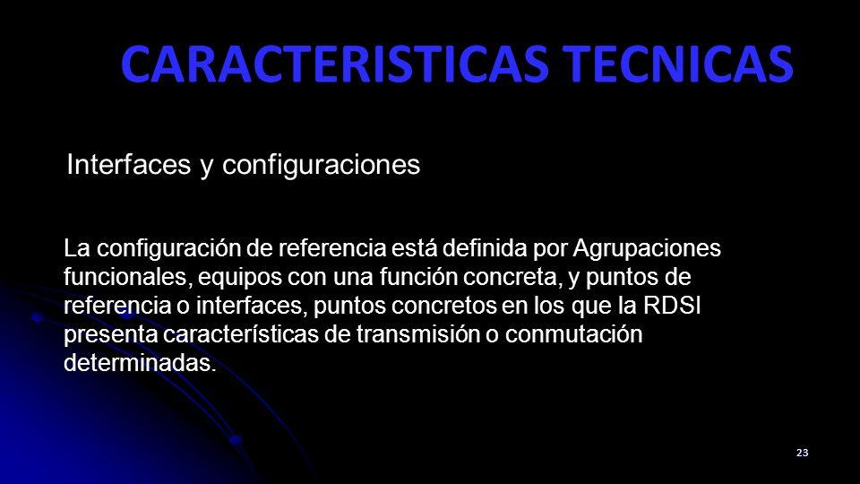 CARACTERISTICAS TECNICAS 23 Interfaces y configuraciones La configuración de referencia está definida por Agrupaciones funcionales, equipos con una función concreta, y puntos de referencia o interfaces, puntos concretos en los que la RDSI presenta características de transmisión o conmutación determinadas.