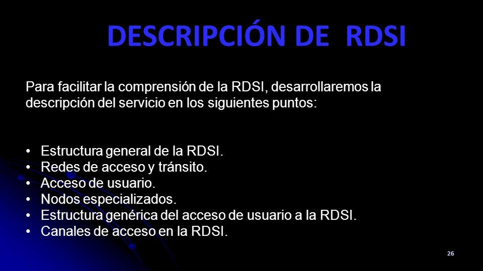DESCRIPCIÓN DE RDSI 26 Para facilitar la comprensión de la RDSI, desarrollaremos la descripción del servicio en los siguientes puntos: Estructura gene