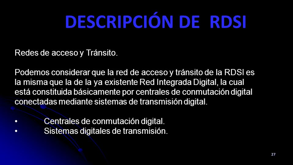 DESCRIPCIÓN DE RDSI 27 Redes de acceso y Tránsito. Podemos considerar que la red de acceso y tránsito de la RDSI es la misma que la de la ya existente