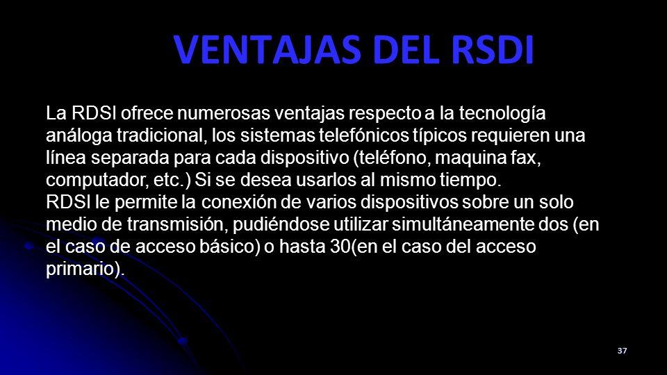 VENTAJAS DEL RSDI 37 La RDSI ofrece numerosas ventajas respecto a la tecnología análoga tradicional, los sistemas telefónicos típicos requieren una línea separada para cada dispositivo (teléfono, maquina fax, computador, etc.) Si se desea usarlos al mismo tiempo.