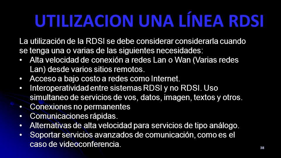 UTILIZACION UNA LÍNEA RDSI 38 La utilización de la RDSI se debe considerar considerarla cuando se tenga una o varias de las siguientes necesidades: Alta velocidad de conexión a redes Lan o Wan (Varias redes Lan) desde varios sitios remotos.