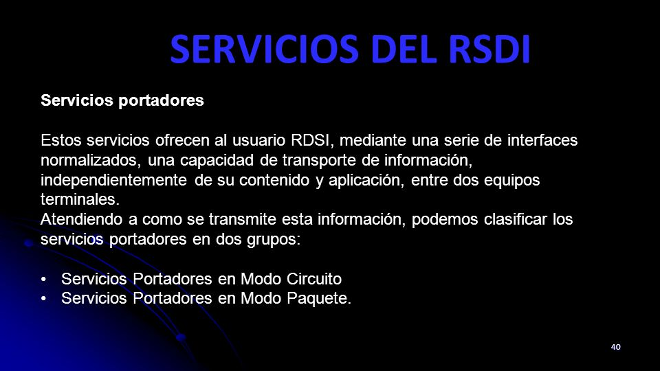 SERVICIOS DEL RSDI 40 Servicios portadores Estos servicios ofrecen al usuario RDSI, mediante una serie de interfaces normalizados, una capacidad de transporte de información, independientemente de su contenido y aplicación, entre dos equipos terminales.