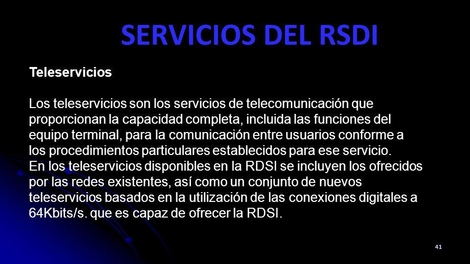 SERVICIOS DEL RSDI 41 Teleservicios Los teleservicios son los servicios de telecomunicación que proporcionan la capacidad completa, incluida las funciones del equipo terminal, para la comunicación entre usuarios conforme a los procedimientos particulares establecidos para ese servicio.