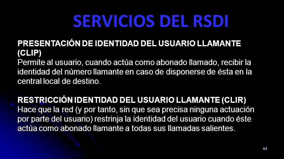 SERVICIOS DEL RSDI 43 PRESENTACIÓN DE IDENTIDAD DEL USUARIO LLAMANTE (CLIP) Permite al usuario, cuando actúa como abonado llamado, recibir la identidad del número llamante en caso de disponerse de ésta en la central local de destino.