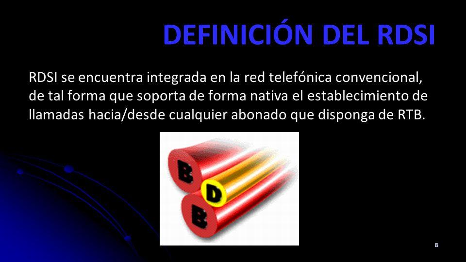 DEFINICIÓN DEL RDSI RDSI se encuentra integrada en la red telefónica convencional, de tal forma que soporta de forma nativa el establecimiento de llamadas hacia/desde cualquier abonado que disponga de RTB.