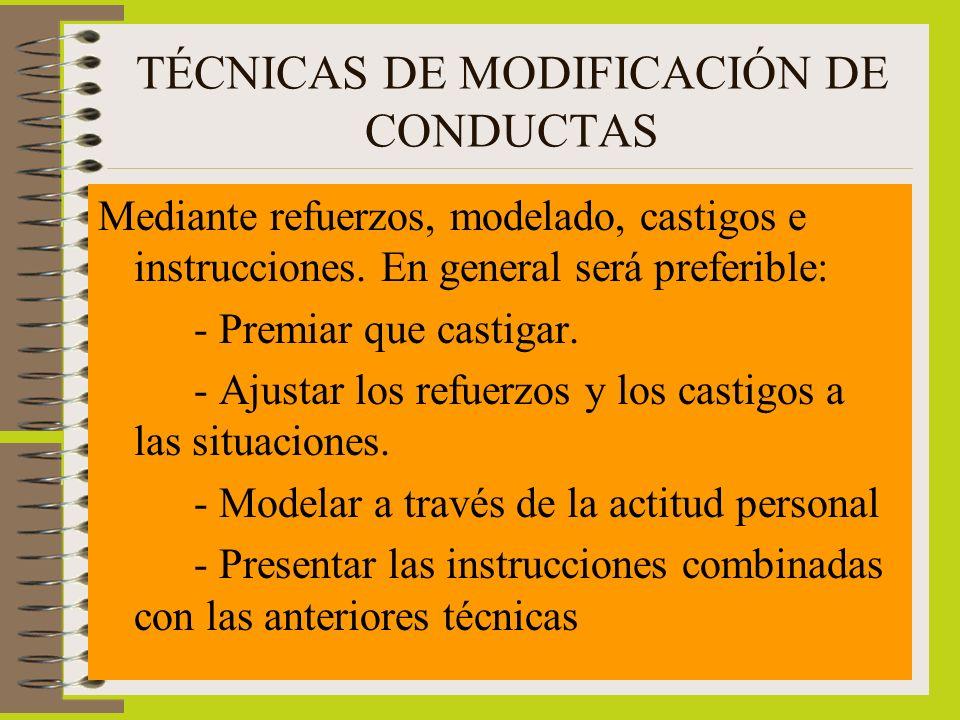 TÉCNICAS DE MODIFICACIÓN DE CONDUCTAS Mediante refuerzos, modelado, castigos e instrucciones. En general será preferible: - Premiar que castigar. - Aj