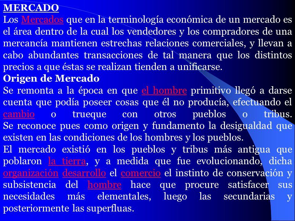 MERCADO Los Mercados que en la terminología económica de un mercado es el área dentro de la cual los vendedores y los compradores de una mercancía man