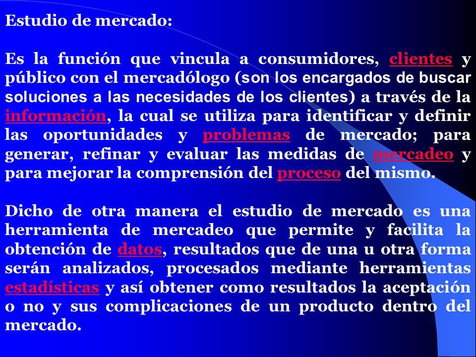 Estudio de mercado: Es la función que vincula a consumidores, clientes y público con el mercadólogo ( son los encargados de buscar soluciones a las ne