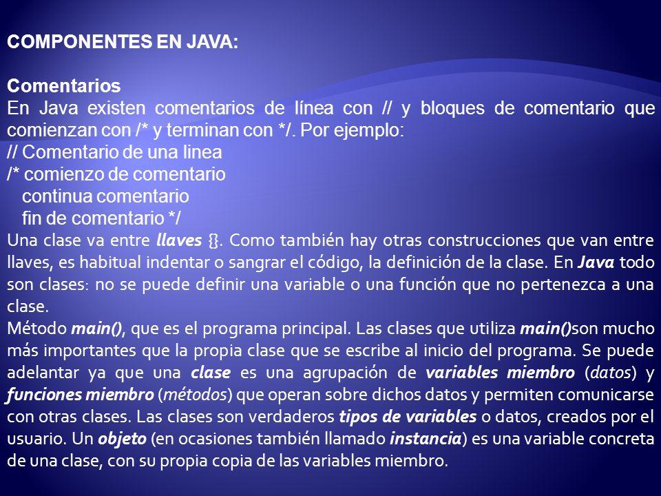 COMPONENTES EN JAVA: Comentarios En Java existen comentarios de línea con // y bloques de comentario que comienzan con /* y terminan con */.