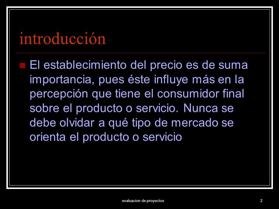 evaluacion de proyectos2 introducción El establecimiento del precio es de suma importancia, pues éste influye más en la percepción que tiene el consum