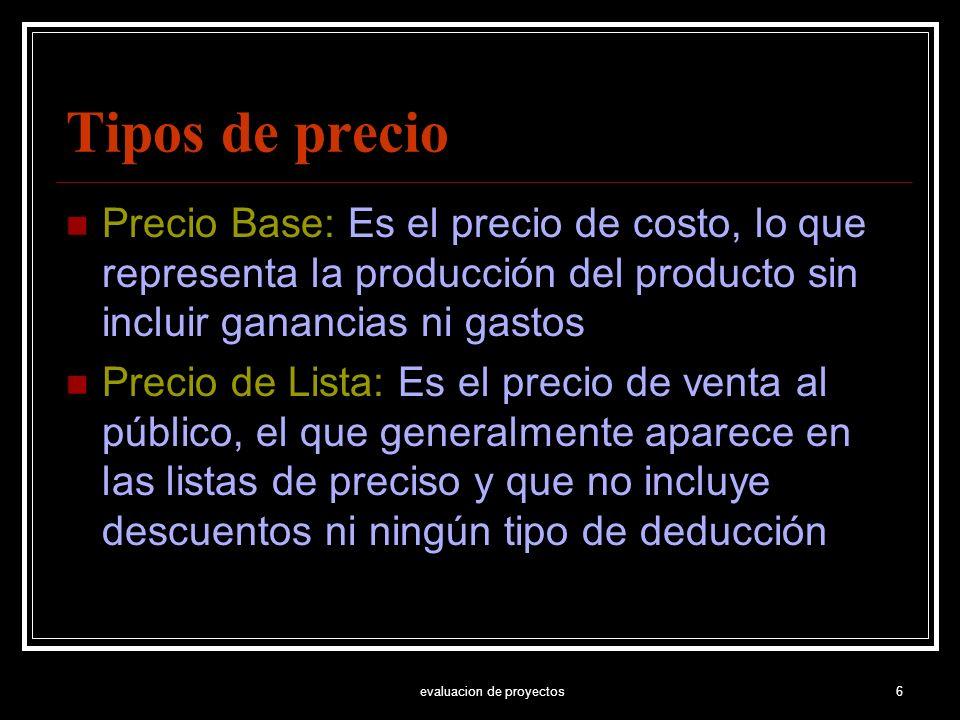 evaluacion de proyectos6 Tipos de precio Precio Base: Es el precio de costo, lo que representa la producción del producto sin incluir ganancias ni gas