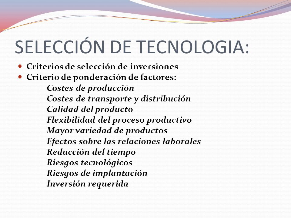 SELECCIÓN DE TECNOLOGIA: Criterios de selección de inversiones Criterio de ponderación de factores: Costes de producción Costes de transporte y distri