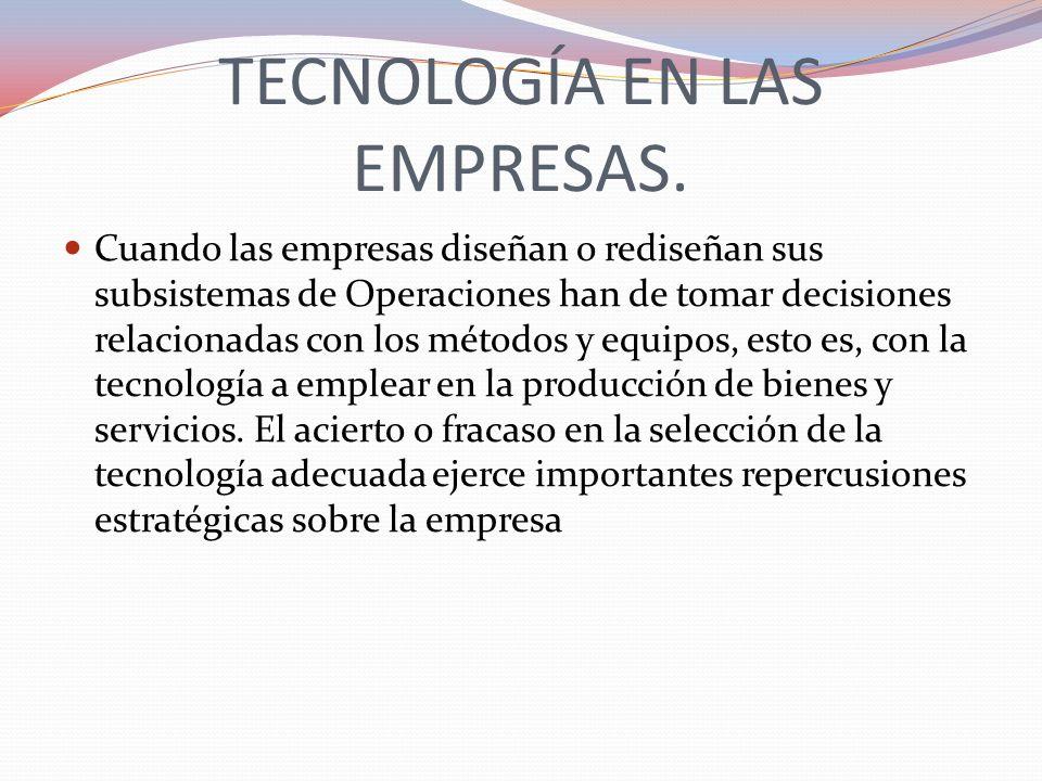 TECNOLOGÍA EN LAS EMPRESAS. Cuando las empresas diseñan o rediseñan sus subsistemas de Operaciones han de tomar decisiones relacionadas con los método