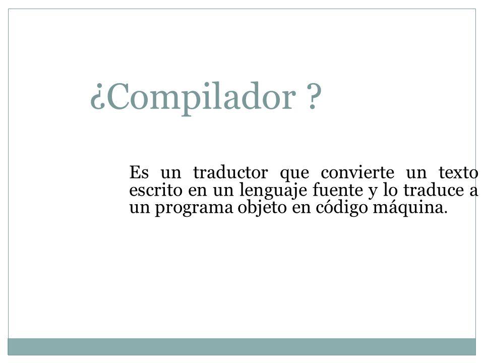 ¿Compilador ? Es un traductor que convierte un texto escrito en un lenguaje fuente y lo traduce a un programa objeto en código máquina.