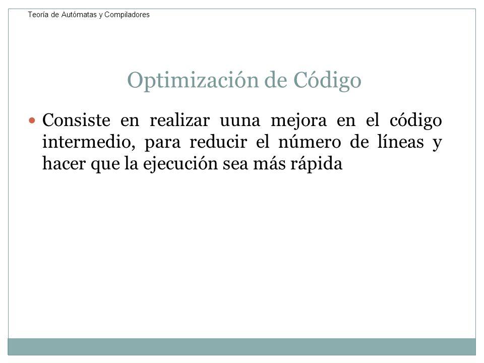 Optimización de Código Consiste en realizar uuna mejora en el código intermedio, para reducir el número de líneas y hacer que la ejecución sea más ráp