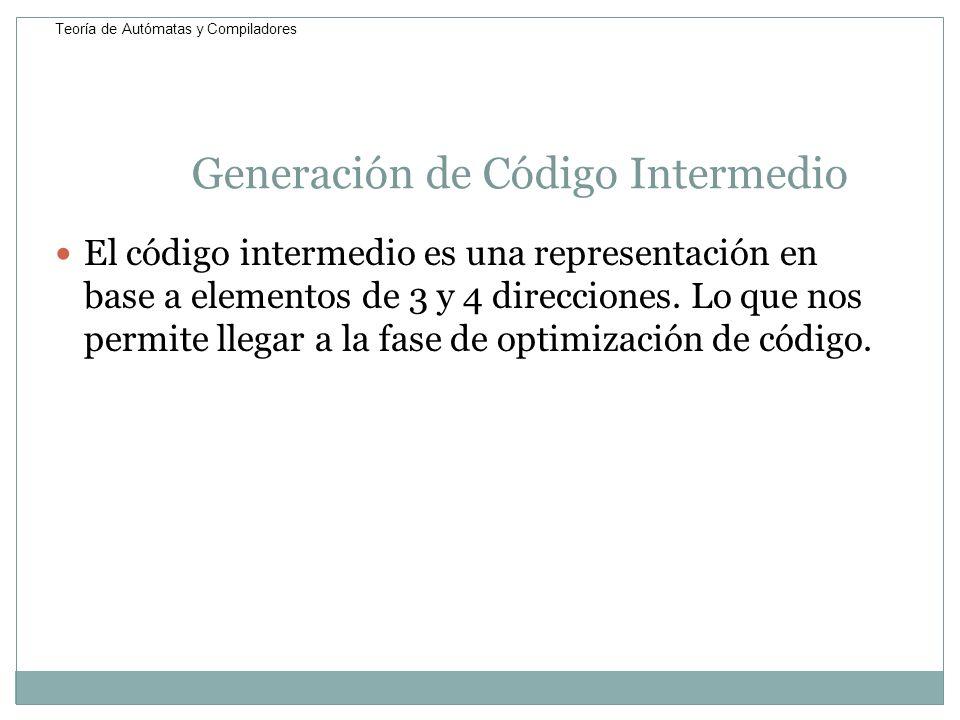 Generación de Código Intermedio El código intermedio es una representación en base a elementos de 3 y 4 direcciones. Lo que nos permite llegar a la fa