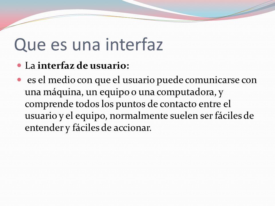 Que es una interfaz La interfaz de usuario: es el medio con que el usuario puede comunicarse con una máquina, un equipo o una computadora, y comprende todos los puntos de contacto entre el usuario y el equipo, normalmente suelen ser fáciles de entender y fáciles de accionar.