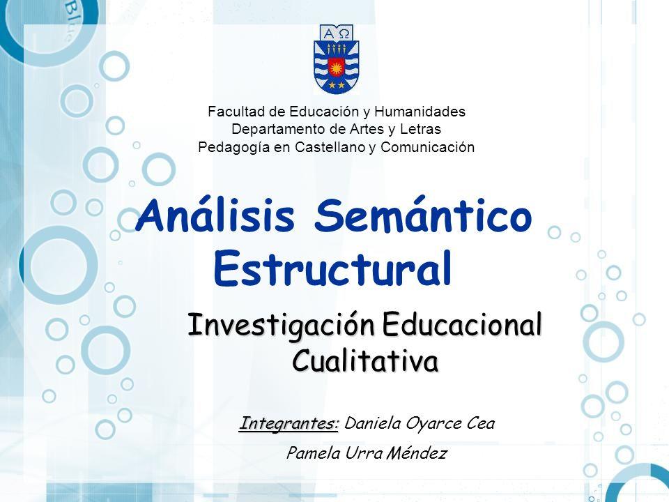 Análisis Semántico Estructural Investigación Educacional Cualitativa Integrantes: Integrantes: Daniela Oyarce Cea Pamela Urra Méndez Facultad de Educa