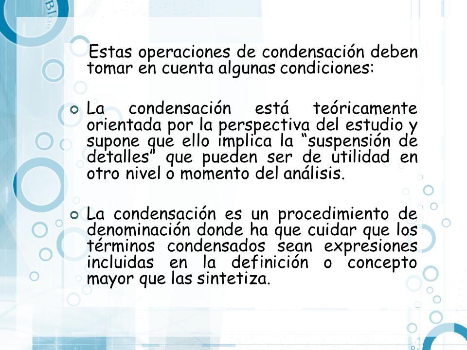 Estas operaciones de condensación deben tomar en cuenta algunas condiciones: La condensación está teóricamente orientada por la perspectiva del estudi