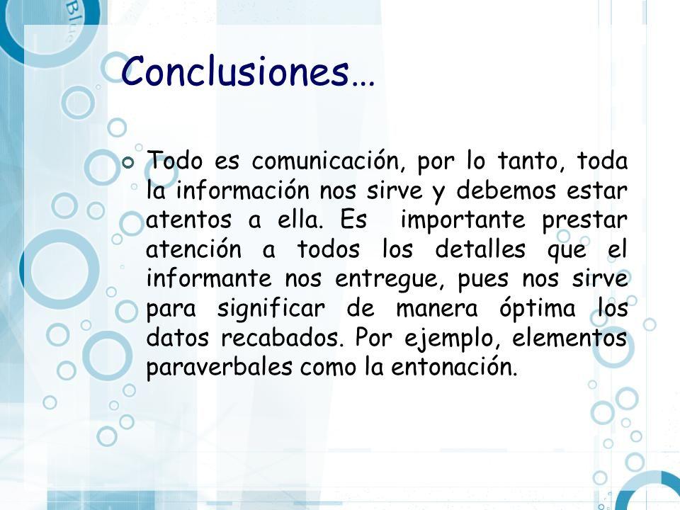 Conclusiones… Todo es comunicación, por lo tanto, toda la información nos sirve y debemos estar atentos a ella. Es importante prestar atención a todos