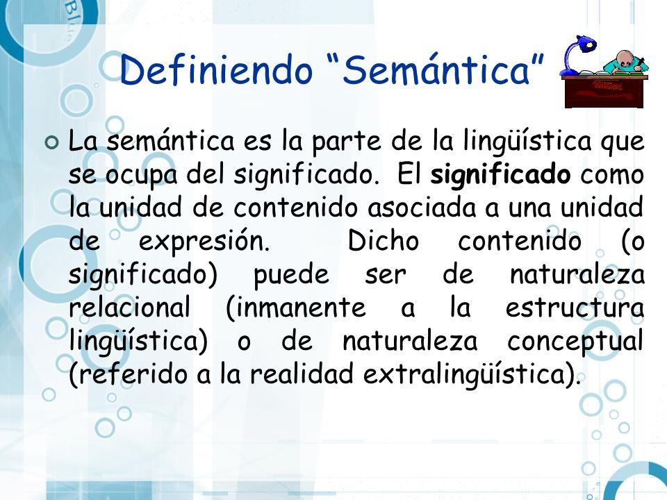 Definiendo Semántica La semántica es la parte de la lingüística que se ocupa del significado. El significado como la unidad de contenido asociada a un